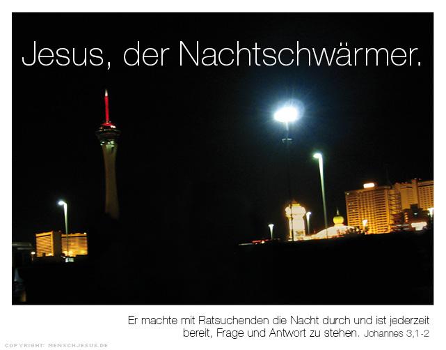 Jesus, der Nachtschwärmer. Er machte mit Ratsuchenden die Nacht durch und ist jederzeit bereit, Frage und Antwort zu stehen. Johannes 3,1