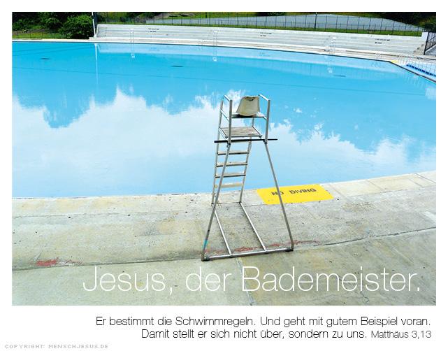 Jesus, der Bademeister. Er bestimmt die Schwimmregeln. Und geht mit gutem Beispiel voran. Damit stellt er sich nicht über, sondern zu uns. Matthäus 3,13