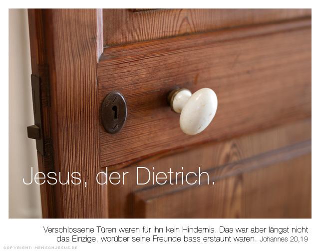Jesus, der Dietrich. Verschlossene Türen waren für ihn kein Hindernis. Das war aber längst nicht das Einzige, worüber seine Freunde bass erstaunt waren. Johannes 20,19