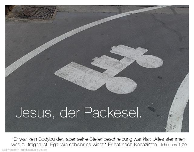 """Jesus, der Packesel. Er war kein Bodybuilder, aber seine Stellenbeschreibung war klar: """"Alles stemmen, was zu tragen ist. Egal wie schwer es wiegt."""" Er hat noch Kapaziäten. Johannes 1,29"""